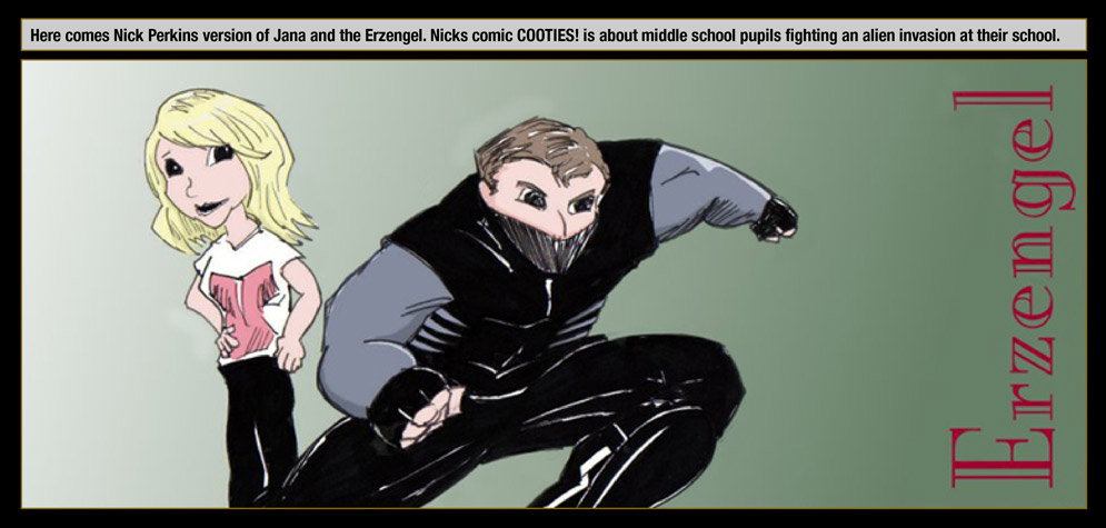 Guest artist: Nick Perkins – Here comes Nick Perkins version of Jana and the Erzengel. Nicks comic Cooties! is about middle school pupils fighting an alien invasion at their school.